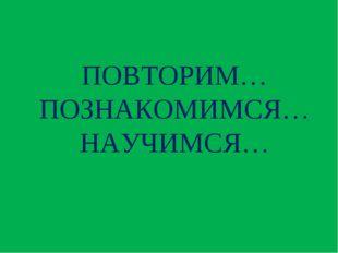 ПОВТОРИМ… ПОЗНАКОМИМСЯ… НАУЧИМСЯ…
