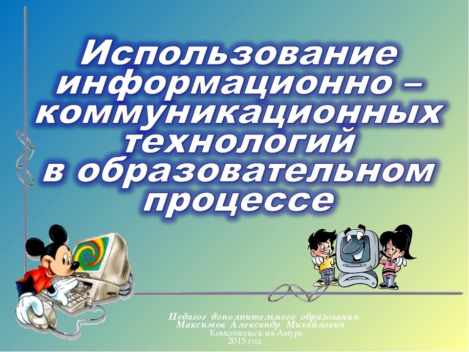 Педагог дополнительного образования Максимов Александр Михайлович Комсомольск...