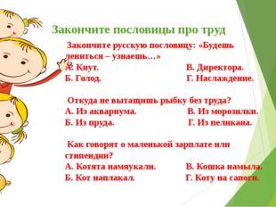 Закончите пословицы про труд Закончите русскую пословицу: «Будешь лениться –