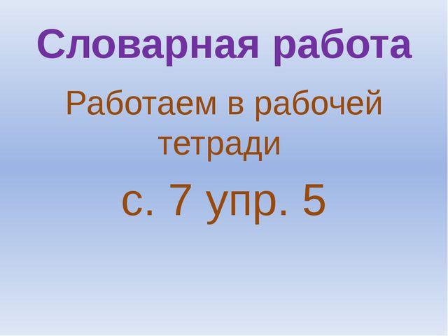 Словарная работа Работаем в рабочей тетради с. 7 упр. 5