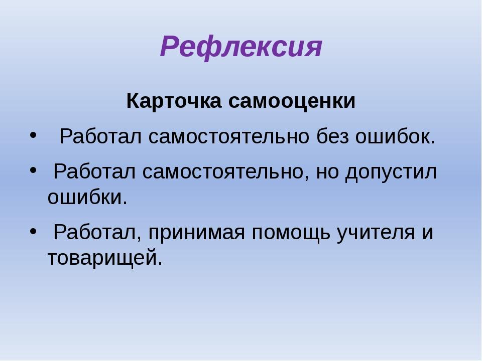 Рефлексия Карточка самооценки Работал самостоятельно без ошибок. Работал само...