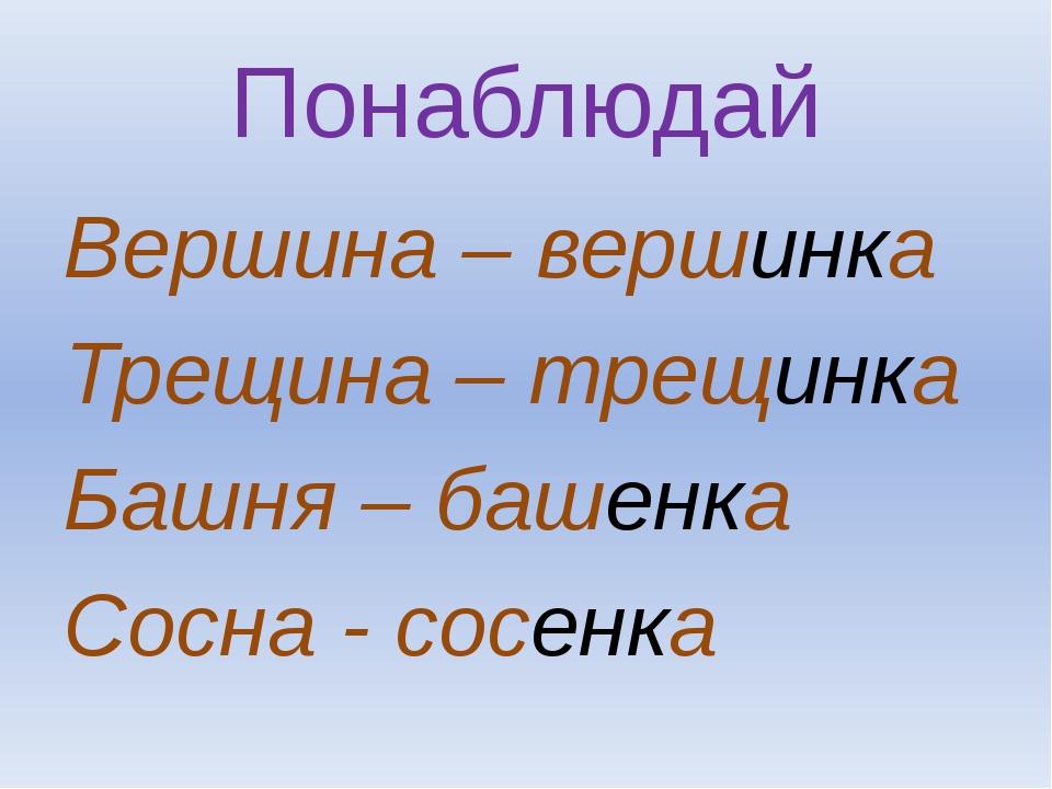 Понаблюдай Вершина – вершинка Трещина – трещинка Башня – башенка Сосна - сосе...