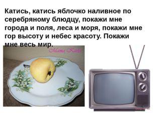 Катись, катись яблочко наливное по серебряному блюдцу, покажи мне города и по