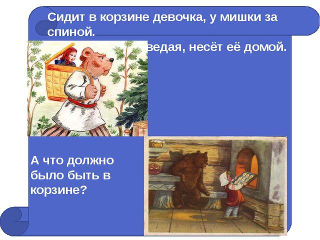 Сидит в корзине девочка, у мишки за спиной. Он сам, того не ведая, несёт её...