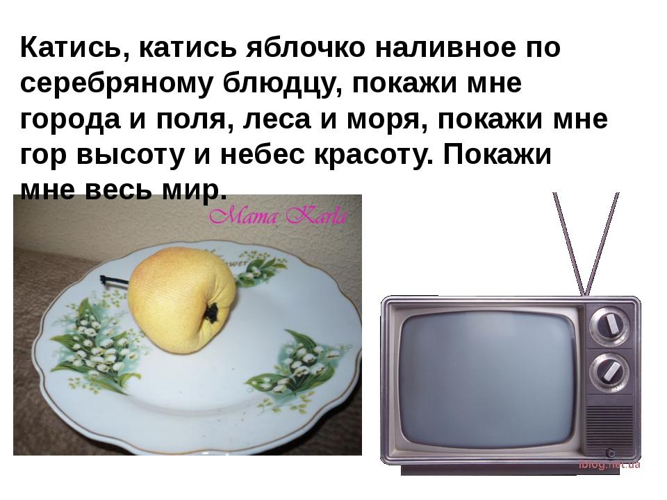 Катись, катись яблочко наливное по серебряному блюдцу, покажи мне города и по...