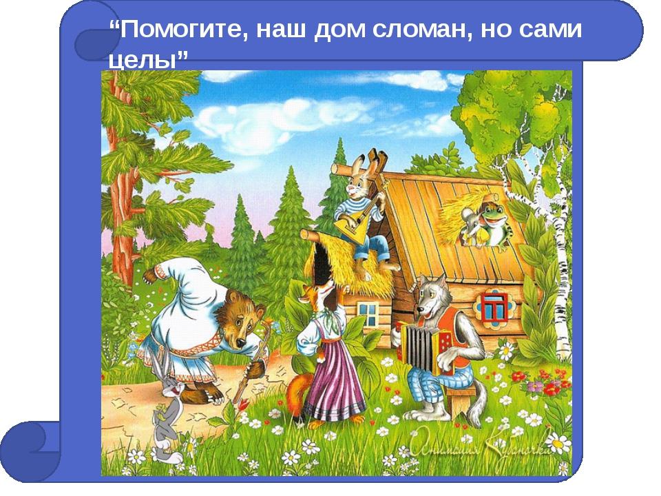 """""""Помогите, наш дом сломан, но сами целы"""""""
