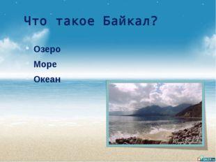 Что такое Байкал? Озеро Море Океан