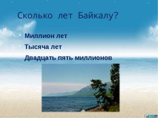 Сколько лет Байкалу? Миллион лет Тысяча лет Двадцать пять миллионов