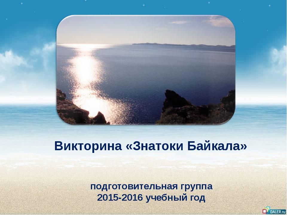 Викторина «Знатоки Байкала» подготовительная группа 2015-2016 учебный год