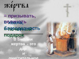 = призывать, величать = почетный подарок = хвала, благодарность В Библии жерт