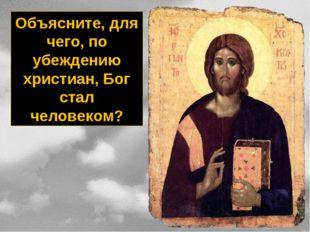Объясните, для чего, по убеждению христиан, Бог стал человеком?
