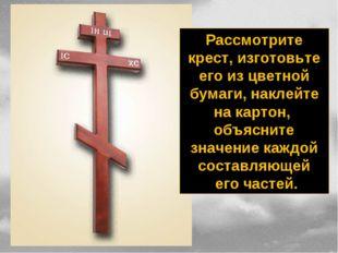 Рассмотрите крест, изготовьте его из цветной бумаги, наклейте на картон, объя