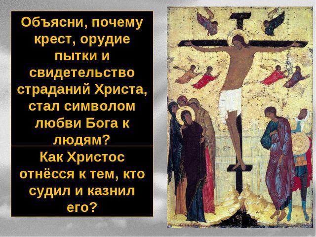 Объясни, почему крест, орудие пытки и свидетельство страданий Христа, стал си...