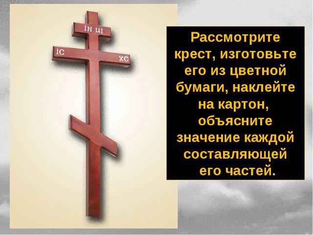 Рассмотрите крест, изготовьте его из цветной бумаги, наклейте на картон, объя...