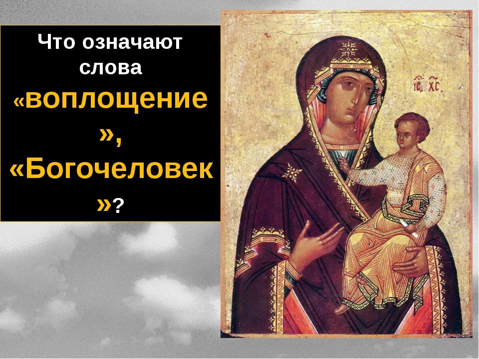 Что означают слова «воплощение», «Богочеловек»?