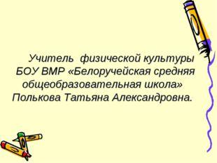 Учитель физической культуры БОУ ВМР «Белоручейская средняя общеобразовательн