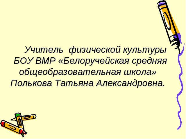 Учитель физической культуры БОУ ВМР «Белоручейская средняя общеобразовательн...