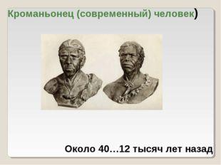 Кроманьонец (современный) человек) Около 40…12 тысяч лет назад