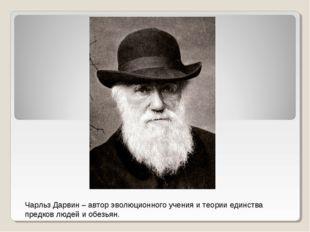 Чарльз Дарвин – автор эволюционного учения и теории единства предков людей и