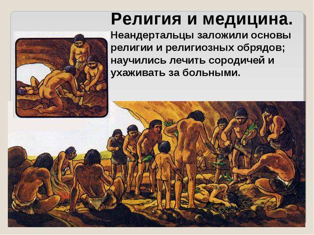 Религия и медицина. Неандертальцы заложили основы религии и религиозных обряд...