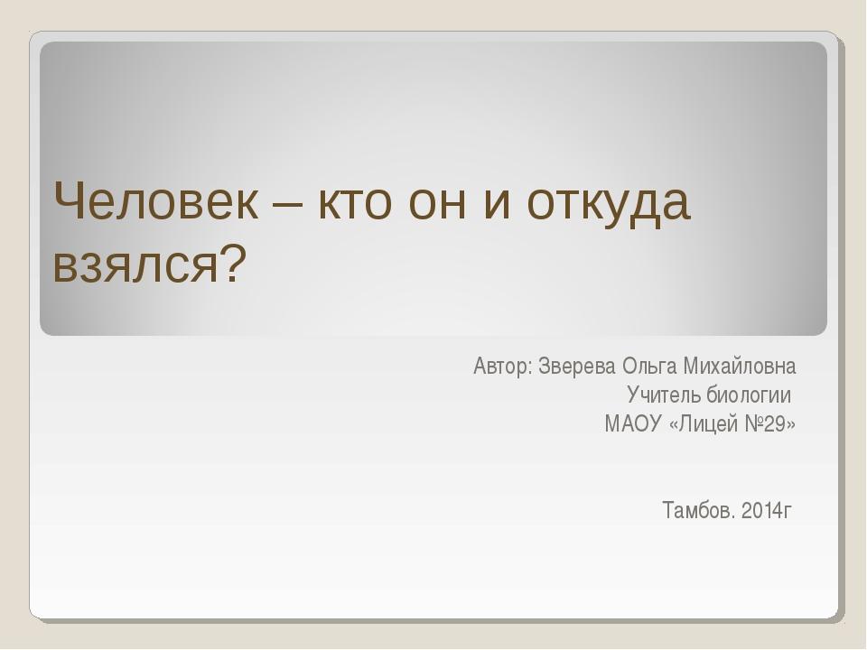 Человек – кто он и откуда взялся? Автор: Зверева Ольга Михайловна Учитель био...