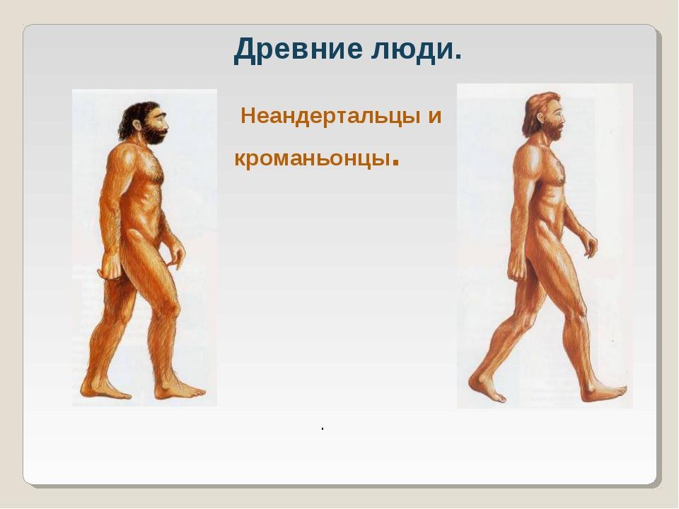 Древние люди. Неандертальцы и кроманьонцы. .