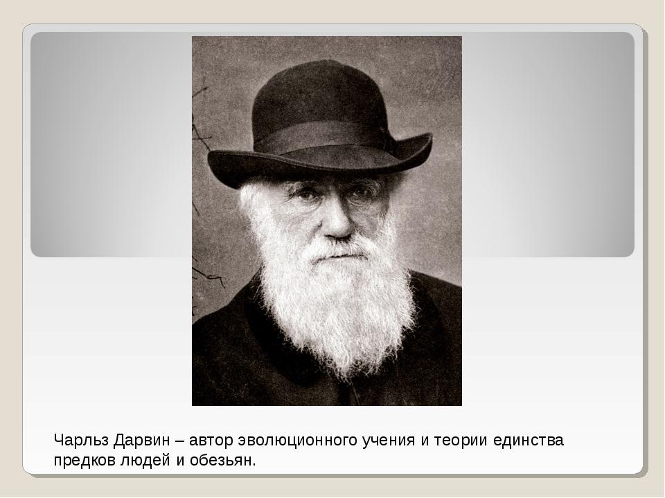 Чарльз Дарвин – автор эволюционного учения и теории единства предков людей и...