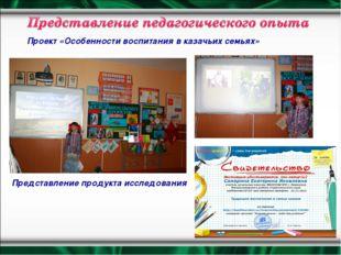 Проект «Особенности воспитания в казачьих семьях» Представление продукта иссл