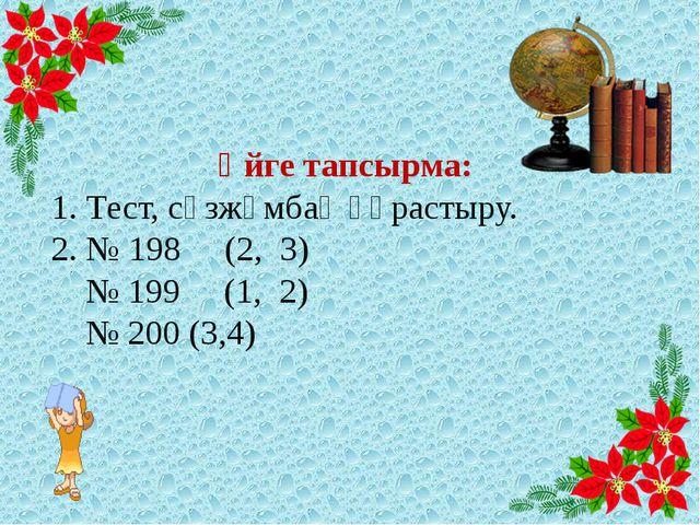 Үйге тапсырма: 1. Тест, сөзжұмбақ құрастыру. 2. № 198 (2, 3) № 199 (1, 2) №...