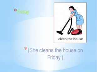 (She cleans the house on Friday.) Friday