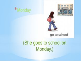 (She goes to school on Monday.) Monday