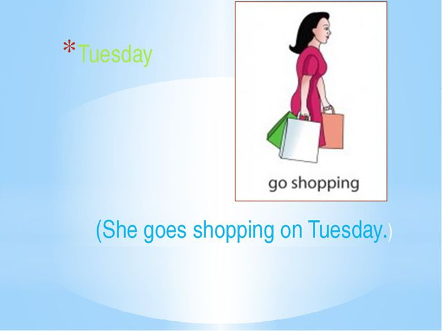(She goes shopping on Tuesday.) Tuesday