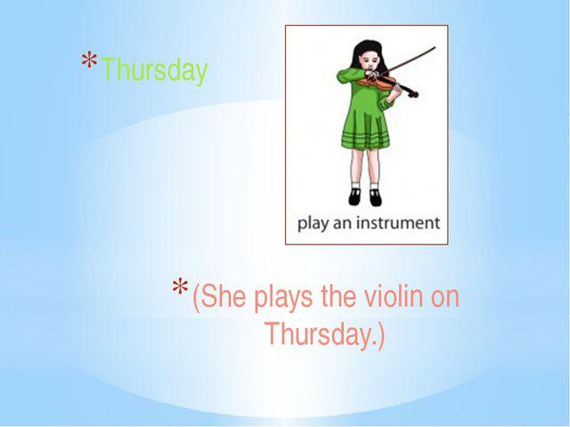 (She plays the violin on Thursday.) Thursday