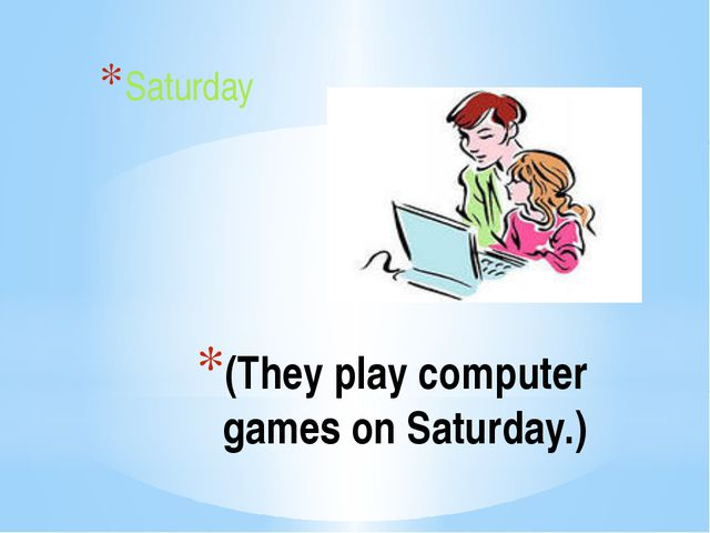 (They play computer games on Saturday.) Saturday