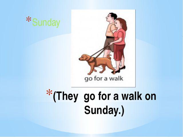 (They go for a walk on Sunday.) Sunday
