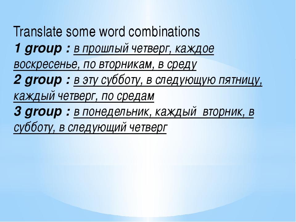 Translate some word combinations 1 group : в прошлый четверг, каждое воскресе...