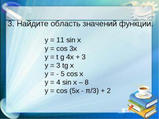 3. Найдите область значений функции. y = 11 sin x y = cos 3x y = t g 4x + 3 y