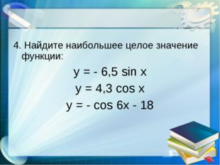 4. Найдите наибольшее целое значение функции: y = - 6,5 sin x y = 4,3 cos x y