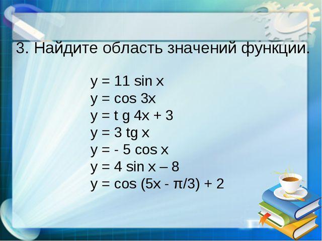 3. Найдите область значений функции. y = 11 sin x y = cos 3x y = t g 4x + 3 y...