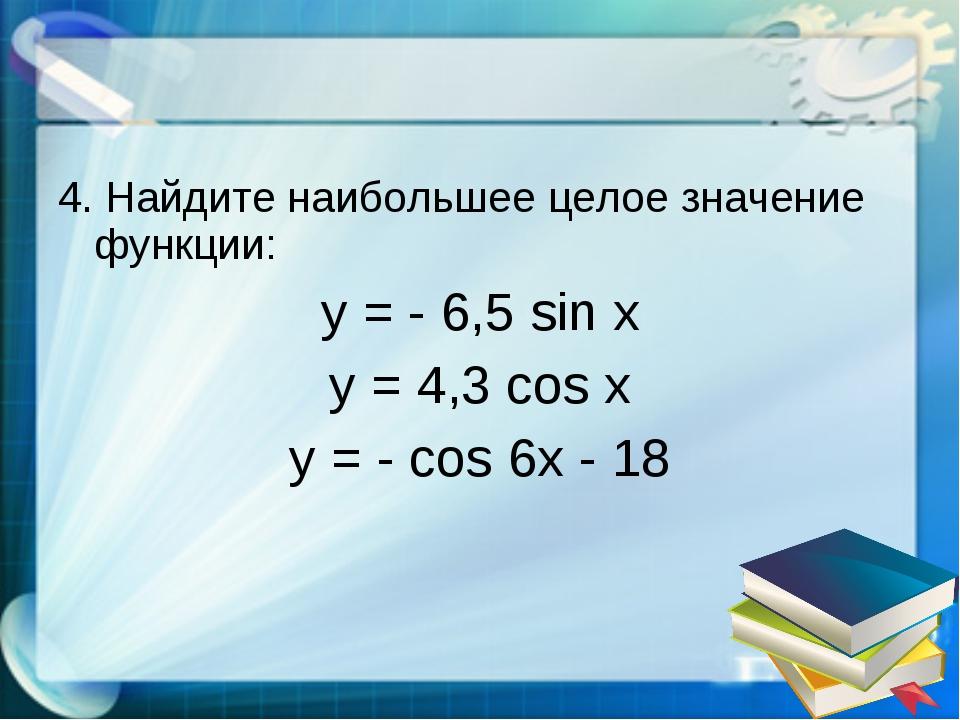 4. Найдите наибольшее целое значение функции: y = - 6,5 sin x y = 4,3 cos x y...