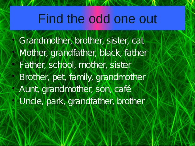 Find the odd one out Grandmother, brother, sister, cat Mother, grandfather, b...