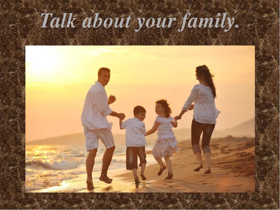 Talk about your family.