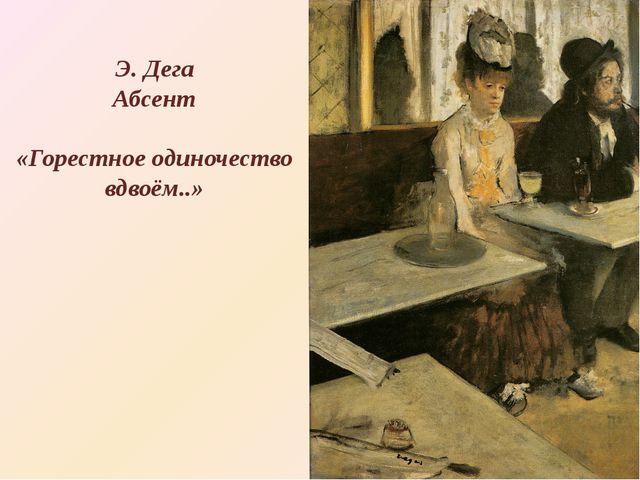 Э. Дега Абсент «Горестное одиночество вдвоём..»