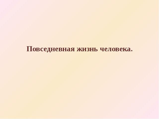 Повседневная жизнь человека.