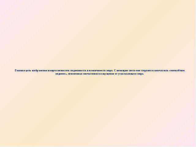 Главная цель изображения импрессионистов: подвижность и изменчивость мира. С...