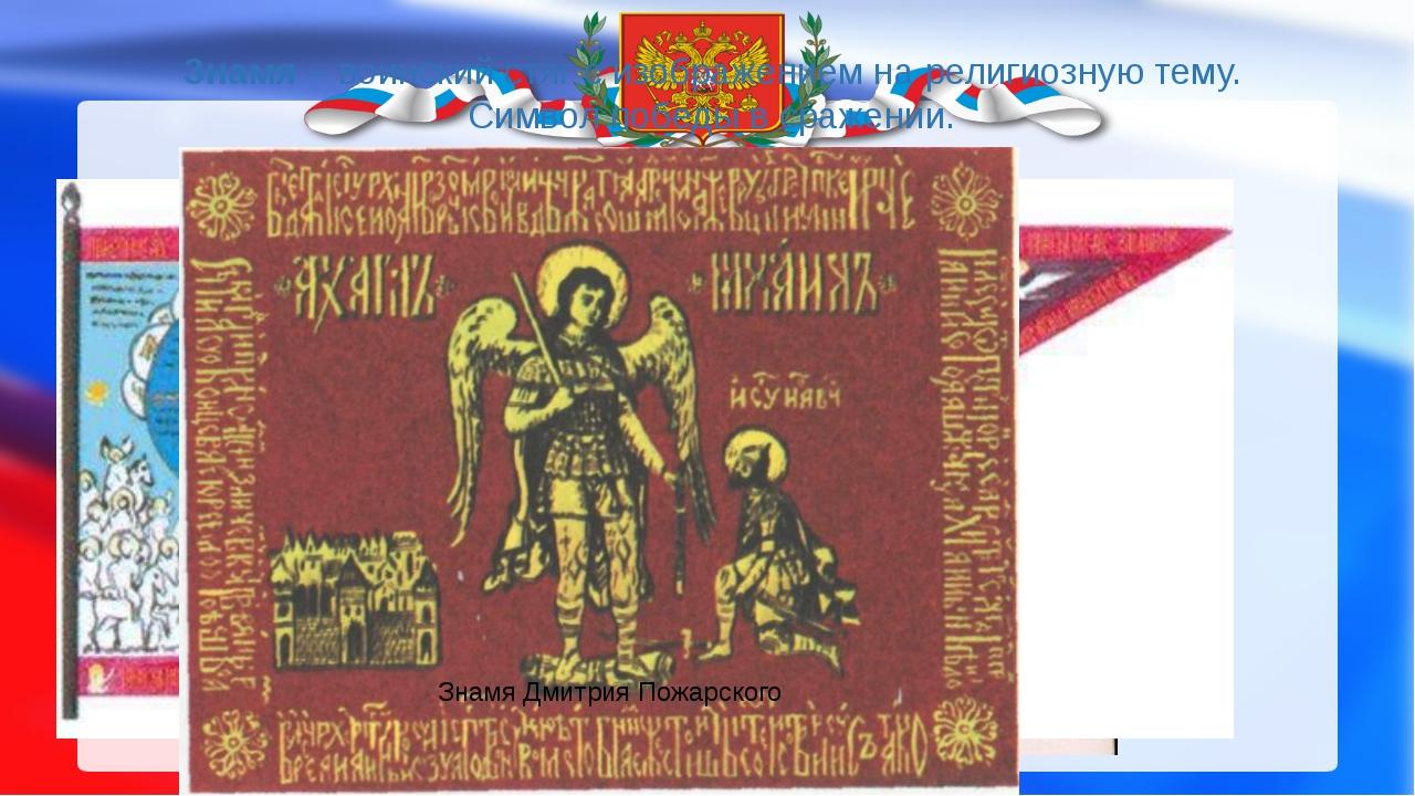 Знамя – воинский стяг с изображением на религиозную тему. Символ победы в сра...