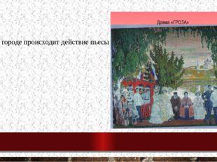 1. В каком городе происходит действие пьесы «Гроза» Катилов Калинов Томилов