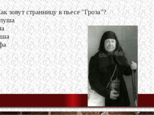 "17. Как зовут странницу в пьесе ""Гроза""? Феклуша Глаша Дуняша Марфа"