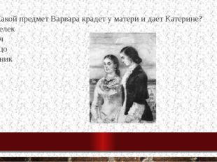 18. Какой предмет Варвара крадет у матери и дает Катерине? кошелек ключ кольц