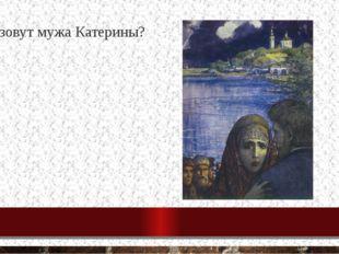 4. Как зовут мужа Катерины? Борис Савел Иван Тихон